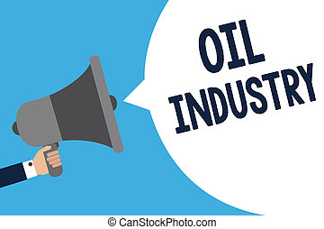 Handwriting text writing Oil Industry. Concept meaning Exploration Extraction Refining Marketing petroleum products Man holding megaphone loudspeaker speech bubble message speaking loud.