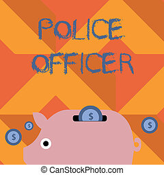 Handwriting text writing Police Officer. Concept meaning a demonstrating who is an officer of the law enforcement team Colorful Piggy Money Bank and Coins with Dollar Currency Sign in the Slit.