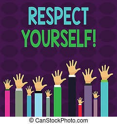Handwriting text writing Respect Yourself. Concept meaning believing that you good and worthy being treated well Hands of Several Businessmen Raising Up Above the Head, Palm Facing Front.