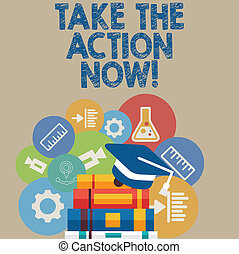 Handwriting text writing Take The Action Now. Concept meaning Act Start Promptly Immediate Instantly.