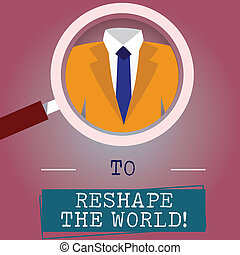 Handwriting text writing To Reshape The World. Concept meaning Give the earth new perspectives opportunities Magnifying Glass photo Enlarging Inspecting a Tuxedo and Label Tag Below.
