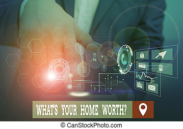Handwriting text writing What S Your Home Worth Question. Conceptual photo Value of a house Property Cost Price Rate Male human wear formal work suit presenting presentation using smart device