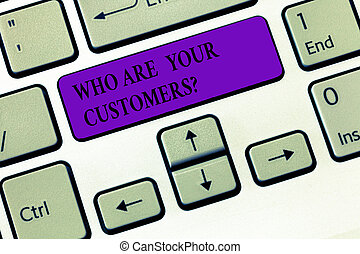 Handwriting text writing Who Are Your Customersquestion. Concept meaning Know your leads clients Business analysisagement Keyboard key Intention to create computer message, pressing keypad idea.