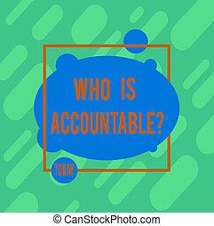 Handwriting text writing Who Is Accountablequestion. Concept meaning To be responsible or answerable for something Asymmetrical Blank Oval photo Abstract Shape inside a Square Outline.