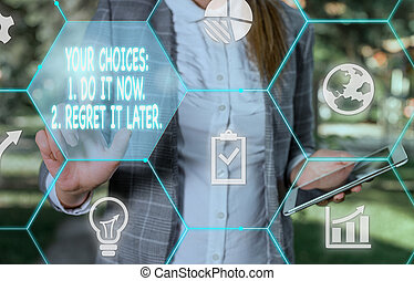 Handwriting text writing Your Choices 1 Do It Now 2 Regret It Later. Concept meaning Think first before deciding Female human wear formal work suit presenting presentation use smart device.