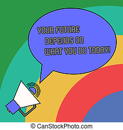 Handwriting text Your Future Depends On What You Do Today. Concept meaning Make the right actions now Blank Oval Outlined Speech Bubble Text Balloon Megaphone with Sound icon.