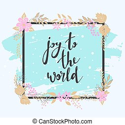 Handwritten joy to the world text. Frame of flowers.