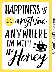 Happiness is anytime anywhere I'm with my Honey typography...