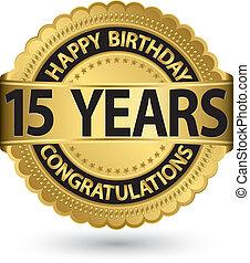 Happy birthday 15 years gold label, vector illustration