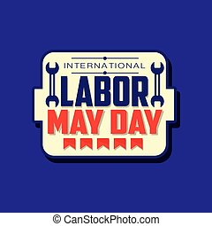 Happy International Labor day emblem. May holiday celebration sticker decorated with flags and inch wrenches. Flat vector spring festive illustration