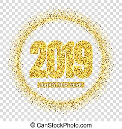 Happy New Year card, gold number 2019, circle frame. Golden glitter border isolated on white transparent background. Shiny design, light sparkle Christmas celebration, greeting. Vector illustration
