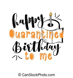 Happy Quarantined Birthday To Me - Funny greeting card for birthday in covid-19 pandemic self isolated period. Doodle lettering isolated on white.