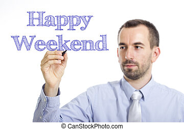 Happy Weekend - Young businessman writing blue text on transparent surface
