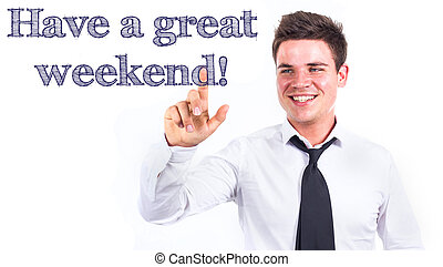 Have a great weekend! - Young smiling businessman touching text