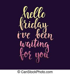 Hello Friday i have been waiting for you. Conceptual handwritten phrase. Hand drawn typography poster.
