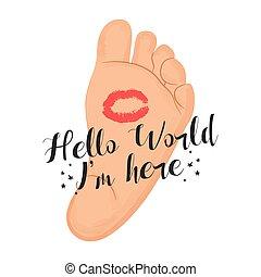 Hello world, I am here. Little baby foot. Vector illustration.