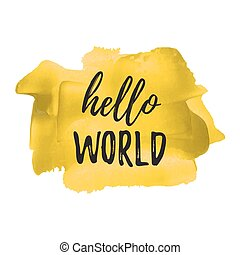Hello World vector card, poster, logo, illustration, lettering, words, text written on yellow painted hand drawn background. Typographical motivational inspirational positive love template.