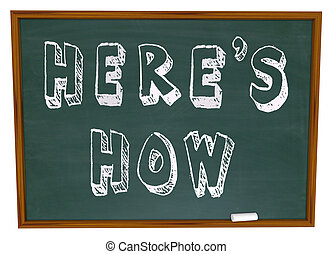 The words Here's How written on a school chalkboard, offering a lesson and information tips on solving a problem or answering a question, how to advice from a consultant or expert