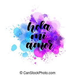 Hola mi amor - handwritten lettering on watercolor splash - ...