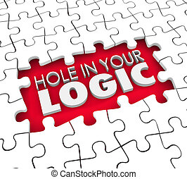 Hole in Your Logic words in a hole where puzzle pieces are missing to illustrate a fault, flaw or error in a theory or assumption