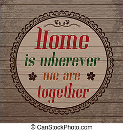 Home is wherever we are toghether country style on wooden background, vector illustration