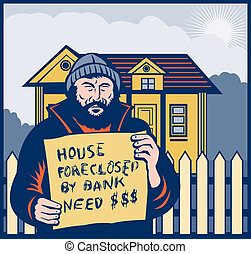 Homeless man holding a up sign saying house foreclosed by...
