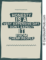 Honesty is a very expensive gift, Don't expect it from cheap people. Quote