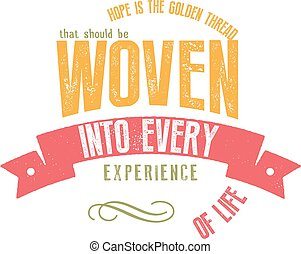 Hope is the golden thread that should be woven into every experience of life.