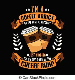 I am a coffee addict on the road to recovery, just kidding I m on the road to the coffee shop. Vector Illustration.