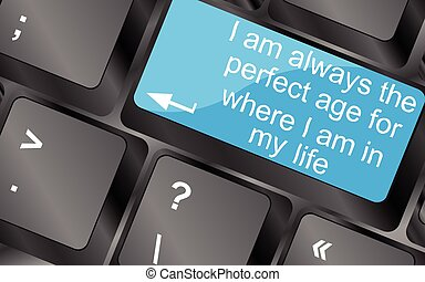 I am always the perfect age for where i am in my life. Computer keyboard keys with quote button. Inspirational motivational quote. Simple trendy design. Vector illustration