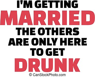 I am getting married, the others are only here to get drunk
