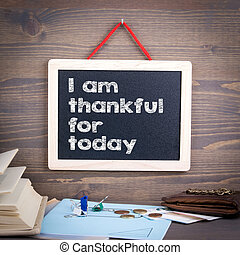 I am thankful for today. Chalkboard on a wooden background