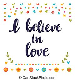 I believe in love. Inspirational quote. Hand drawn lettering. Motivational poster