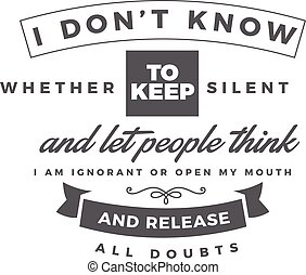 I don't know whether to keep silent and let people think I ...