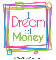 I dream of money text written over colorful background.