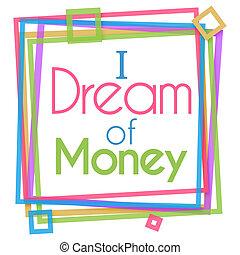I Dream Of Money Colorful Frame - I dream of money text ...