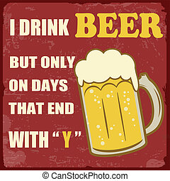 """I drink beer only on days that end with """"y"""" grunge poster, vector illustration"""