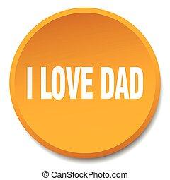 i love dad orange round flat isolated push button