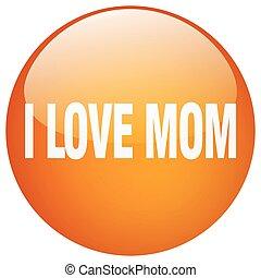 i love mom orange round gel isolated push button