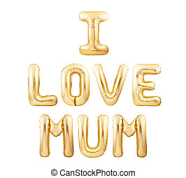 I Love Mum words made of golden inflatable balloons isolated on white background