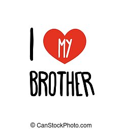 I love my Brother. Family red heart simple symbol white background. Calligraphic inscription, lettering, hand drawn, vector illustration greeting.