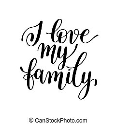 I love my family handwritten calligraphy positive quote to your photo, poster, greeting card, black and white typography phrase illustration