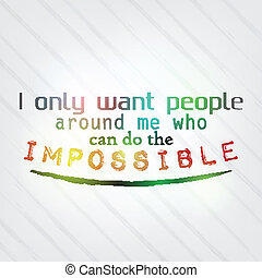 I only want people around me who can do the impossible. ...