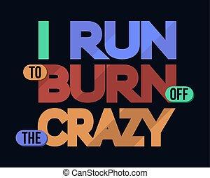 I Run To Burn Off Crazy, Typography - I Run To Burn Off...