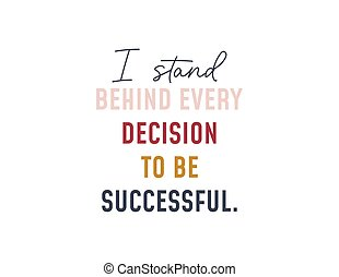 I stand behind every decision to be successful