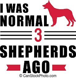 I was normal 3 German Shepherds ago - I was normal three...