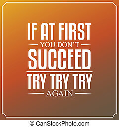 If at first you don't succeed, try, try, try again. Quotes Typography Background Design