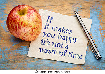 If it makes you happy it is not a waste of time