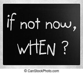 """If not now, when?"" handwritten with white chalk on a blackboard"