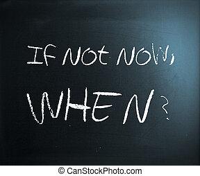 """If not now, when?"" handwritten with white chalk on a blackboard."